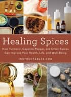 Healing Spices - How Turmeric, Cayenne Pepper, and Other Spices Can Improve Your Health, Life, and Well-Being ebook by Instructables.com, Nicole Smith