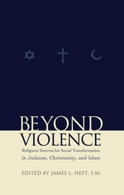 Beyond Violence - Religious Sources of Social Transformation in Judaism, Christianity, and Islam ebook by James L. Heft