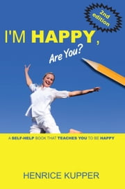 I'm HAPPY, Are You? - a self-help book that teaches you to be HAPPY ebook by Henrice Kupper