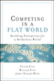 Competing in a Flat World: Building Enterprises for a Borderless World - Building Enterprises for a Borderless World ebook by Victor K. Fung,William K. Fung,Yoram (Jerry) R. Wind