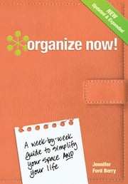 Organize Now! - A Week-by-Week Guide to Simplify Your Space and Your Life ebook by Jennifer Ford Berry,Jacqueline Musser