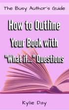 "How to Outline Your Book with ""What if..."" Questions ebook by Kylie Day"