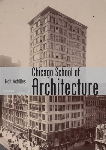 The Chicago School of Architecture - Building the Modern City, 1880–1910 ebook by Rolf Achilles