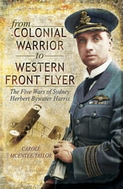 From Colonial Warrior to Western Front Flyer - The Five Wars of Sydney Herbert Bywater Harris ebook by Carole McEntee-Taylor