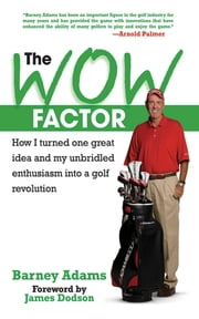 The WOW Factor - How I Turned One Idea and My Unbridled Enthusiasm into a Golf Revolution ebook by Barney Adams, James Dodson