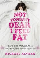 Not Tonight Dear, I Feel Fat - How to Stop Worrying About Your Body and Have Great Sex: The Sex Advice Book for Women with Body Image Issues ebook by Michael Alvear