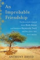 An Improbable Friendship - The Remarkable Lives of Israeli Ruth Dayan and Palestinian Raymonda Tawil and Their Forty-Year Peace Mission ebook by Anthony David