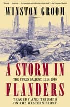 A Storm in Flanders - The Ypres Salient, 1914–1918: Tragedy and Triumph on the Western Front ebook by Winston Groom