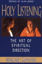 Holy Listening - The Art of Spiritual Direction ebook by Margaret Guenther