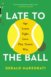 Late to the Ball - Age. Learn. Fight. Love. Play Tennis. Win. ebook by Gerald Marzorati