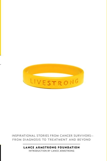 Live Strong - Inspirational Stories from Cancer Survivors-from Diagnosis to Treatment andBeyond ebook by The Lance Armstrong Foundation