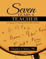 Seven Years a Teacher: An Engineer's Perspective On Public Schools ebook by Charles J Yates, PE