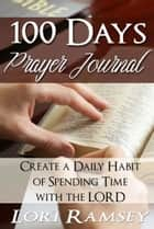 100 Days Prayer Journal - Create a Daily Habit of Spending Time With The Lord ebook by Lori Ramsey