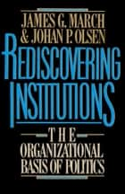 Rediscovering Institutions ebook by James G. March,Johan P. Olsen