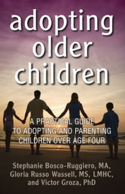 Adopting Older Children - A Practical Guide to Adopting and Parenting Children Over Age Four ebook by Stephanie  Bosco-Ruggiero,Gloria Russo Wassell,Victor Groza