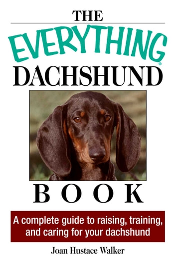 The Everything Daschund Book - A Complete Guide To Raising, Training, And Caring For Your Daschund ebook by Joan Hustace Walker