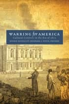 Warring for America - Cultural Contests in the Era of 1812 ebook by Fredrika J. Teute, Nicole Eustace