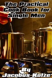 The Practical Cookbook for Single Men ebook by Jacobus Kotze