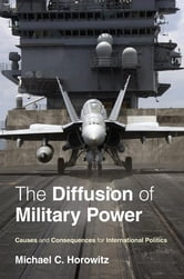 The Diffusion of Military Power - Causes and Consequences for International Politics ebook by Michael C. Horowitz