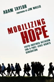 Mobilizing Hope - Faith-Inspired Activism for a Post-Civil Rights Generation ebook by Adam Taylor,Jim Wallis