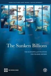 The Sunken Billions: The Economic Justification For Fisheries Reform ebook by World Bank; FAO; Kelleher Kieran; Willmann Rolf; Arnason Ragnar