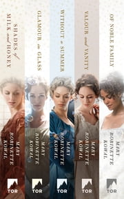 The Complete Glamourist Histories - Shades of Milk and Honey, Glamour in Glass, Without a Summer, Valour and Vanity, Of Noble Family ebook by Mary Robinette Kowal