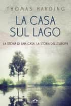 La casa sul lago ebook by Thomas Harding