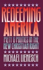 Redeeming America - Piety and Politics in the New Christian Right ebook by Michael Lienesch