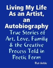Living My Life As an Artist, an Autobiography: True Stories of Art, Love, Family & the Creative Process Told in Poetic Form ebook by Rick Doble