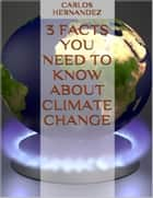 3 Facts You Need to Know About Climate Change ebook by Carlos Hernandez