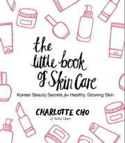 The Little Book of Skin Care - Korean Beauty Secrets for Healthy, Glowing Skin ebook by Charlotte Cho