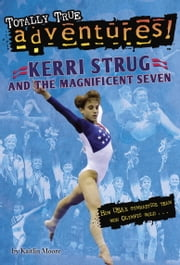 Kerri Strug and the Magnificent Seven (Totally True Adventures) ebook by Kaitlin Moore