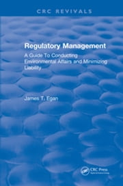 Regulatory Management - A Guide To Conducting Environmental Affairs and Minimizing Liability ebook by James T. Egan