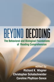 Beyond Decoding - The Behavioral and Biological Foundations of Reading Comprehension ebook by Richard K. Wagner, PhD,Christopher Schatschneider, PhD,Caroline Phythian-Sence, PhD