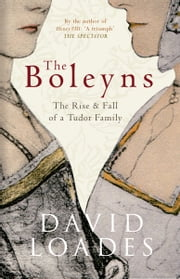 The Boleyns: The Rise and Fall of a Tudor Family - The Rise & Fall of a Tudor Family ebook by David Loades