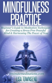 Mindfulness Practice: Beginner's Guide to Meditation Techniques for Creating a Stress Free Peaceful Mind & Harnessing The Power of Now - Meditation Series ebook by Lisa Townsend