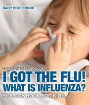 I Got the Flu! What is Influenza? - Biology Book for Kids | Children's Diseases Books ebook by Baby Professor