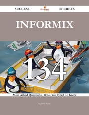 Informix 134 Success Secrets - 134 Most Asked Questions On Informix - What You Need To Know ebook by Kathryn Burke