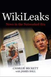 WikiLeaks - News in the Networked Era ebook by Charlie Beckett,James Ball