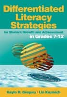 Differentiated Literacy Strategies for Student Growth and Achievement in Grades 7-12 ebook by Gayle H. Gregory, Linda M. Kuzmich