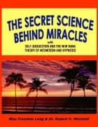 Secret Science Behind Miracles - With Self-Suggestion and The New Huna Theory of Mesmerism and Hypnosis ebook by Dr. Robert C. Worstell, Max Freedom Long