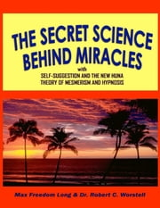 Secret Science Behind Miracles - With Self-Suggestion and The New Huna Theory of Mesmerism and Hypnosis ebook by Dr. Robert C. Worstell,Max Freedom Long