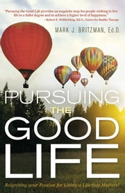 Pursuing the Good Life - Reigniting your Passion for Living a Life that Matters! ebook by Mark J. Britzman, Ed.D.