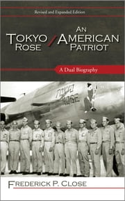 Tokyo Rose / An American Patriot - A Dual Biography ebook by Frederick P. Close