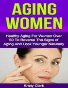 Aging Women - Healthy Aging for Women Over 50 to Reverse the Signs of Aging and Look Younger Naturally. ebook by Kristy Clark