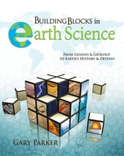 Building Blocks in Earth Science - From Genesis & Geology to Earth's History & Destiny ebook by Dr. Gary Parker
