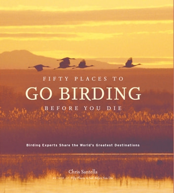 Fifty Places to Go Birding Before You Die - Birding Experts Share the World's Geatest Destinations ebook by Chris Santella