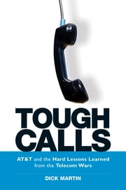 Tough Calls - AT&T and the Hard Lessons Learned from the Telecom Wars ebook by Dick Martin