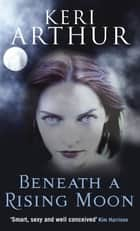 Beneath a Rising Moon - Number 1 in series ebook by Keri Arthur