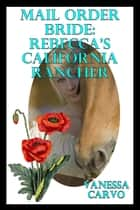 Mail Order Bride: Rebecca's California Rancher ebook by Vanessa Carvo